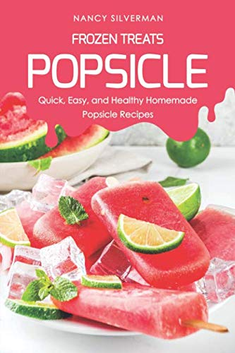 Frozen Treats - Popsicle: Quick, Easy, and Healthy Homemade Popsicle Recipes