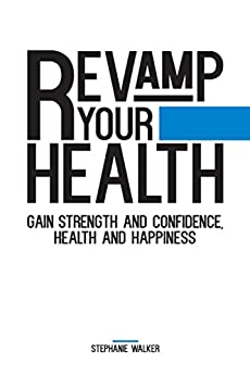 Revamp Your Health: Gain Strength and Confidence, Health and Happiness by [Walker, Stephanie]