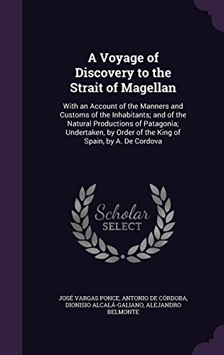 A Voyage of Discovery to the Strait of Magellan: With an Account of the Manners and Customs of the Inhabitants; And of the Natural Productions of ... Order of the King of Spain, by A. de Cordova