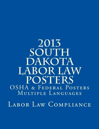 2013 South Dakota Labor Law Posters: OSHA & Federal Posters - Multiple Languages by CreateSpace Independent Publishing Platform
