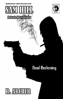 DEAD RECKONING: A SAM HILL Hard-Boiled Short (SAM HILL PRIVATE INVESTIGATOR Book 13) by [ARCHER, R.]