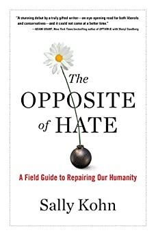 The Opposite of Hate: A Field Guide to Repairing Our Humanity by [Kohn, Sally]