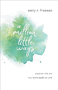A Million Little Ways: Uncover the Art You Were Made to Live by [Freeman, Emily P.]