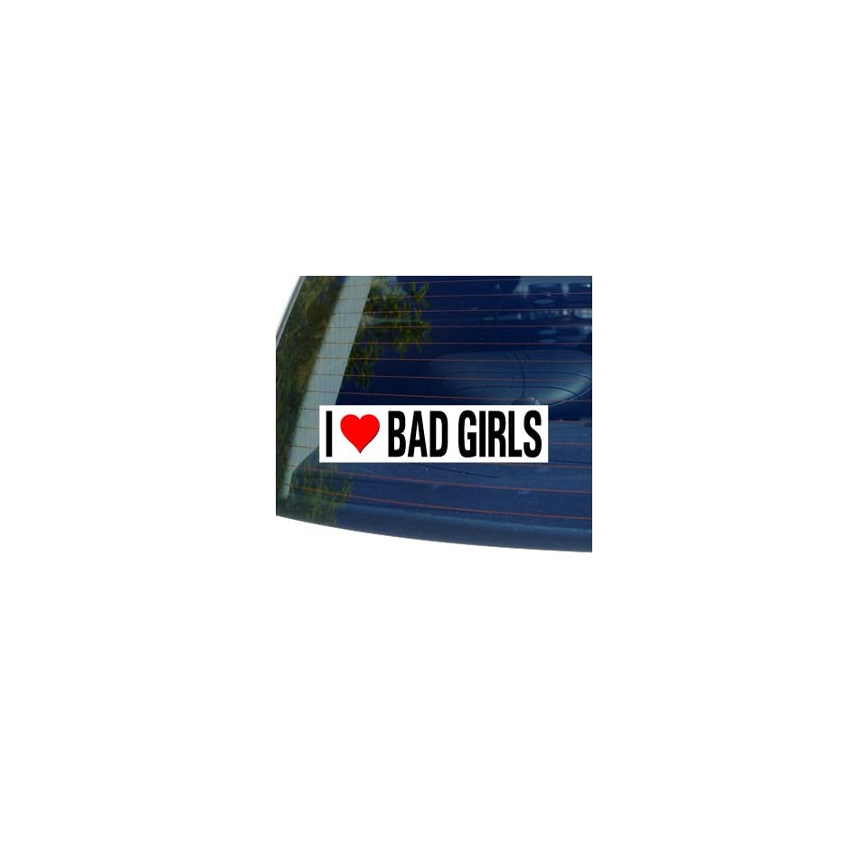 I Love Heart BAD GIRLS   Window Bumper Sticker