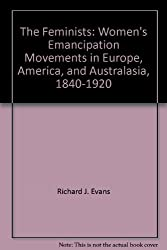 The Feminists: Women's Emancipation Movements in Europe, America, and Australasia, 1840-1920