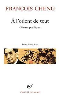 A l'orient de tout : oeuvres poétiques, Cheng, François