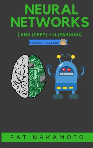 Neural Networks and Deep Learning: Deep Learning explained to your granny – A visual introduction for beginners who want to make their own Deep Learning Neural Network (Machine Learning)