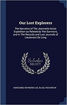 Book Our Lost Explorers: The Narrative of The Jeannette Arctic Expedition as Related by The Survivors, and in The Records and Last Journals of Lieutenant De Long