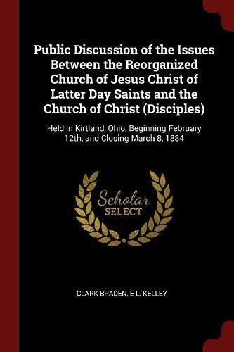 Public Discussion of the Issues Between the Reorganized Church of Jesus Christ of Latter Day Saints and the Church of Christ (Disciples): Held in ... February 12th, and Closing March 8, 1884