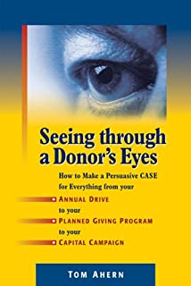 Book Cover: Seeing Through a Donor's Eyes: How to Make a Persuasive Case for Everything from Your Annual Drive to Your Planned Giving Program to Your Capital Campaign