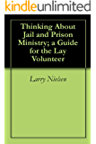 Thinking About Jail and Prison Ministry; a Guide for the Lay Volunteer