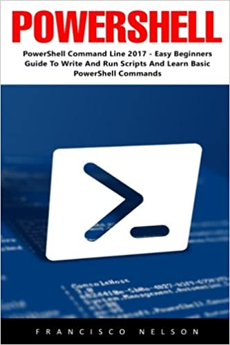 PowerShell: PowerShell Command Line 2017 - Easy Beginners Guide To Write And Run Scripts And Learn Basic PowerShell Commands! (Programming, C++, SQL)