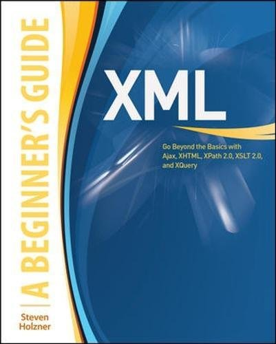 Read Online XML: A Beginner's Guide: Go Beyond the Basics with Ajax, XHTML, XPath 2.0, XSLT 2.0 and XQuery pdf