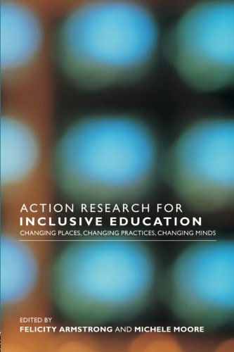 Action Research for Inclusive Education: Changing Places, Changing Practices, Changing Minds