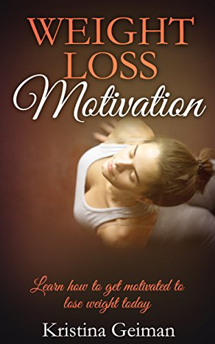 Weight Loss Motivation: Learn How To Get Motivated To Lose Weight Today (Weight loss, dieting, mind, motivation, body, fitness, health, weight watchers)