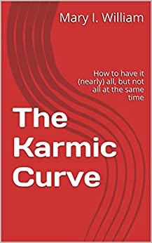The Karmic Curve: How to have it (nearly) all, but not all at the same time by [William, Mary I.]