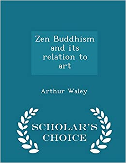 Zen Buddhism and its relation to art - Scholar's Choice Edition