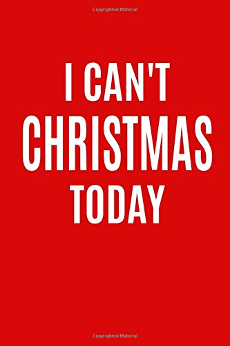 Download I Can't Christmas Today: Funny Holiday Writing Journal Lined, Diary, Notebook for Men & Women (Xmas Swag) (Volume 17) PDF