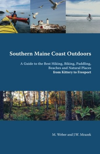 Southern Maine Coast Outdoors: A Guide to the Best Hiking, Biking, Paddling, Beaches and Natural Places from Kittery to Freeport including York, ... Falmouth, Cumberland, Freeport and - Nh Kittery