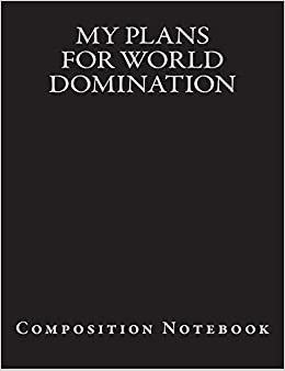 My Plans For World Domination: Composition Notebook: Passion
