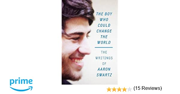 the boy who could change the world the writings of aaron swartz  the boy who could change the world the writings of aaron swartz aaron swartz lawrence lessig 9781620970669 com books