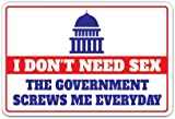 I Don't Need Sex The Government Screws ME Everyday Sign Politics | Indoor/Outdoor | 17'' Tall