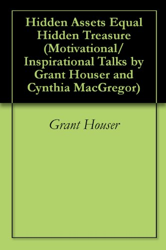 Hidden Assets Equal Hidden Treasure (Motivational/Inspirational Talks by Grant Houser and Cynthia MacGregor Book 9)