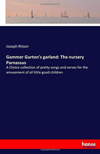 Gammer Gurton's garland: The nursery Parnassus: A Choice collection of pretty songs and verses for the amusement of all little good children