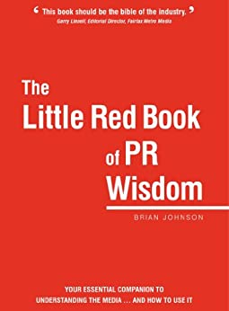 The Little Red Book of PR Wisdom: Your Essential Companion to Understanding the Media... and How to Use It by [Johnson, Brian]