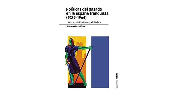 Políticas del pasado en la España franquista 1939-1964 : Historia, nacionalismo y dictadura Estudios: Amazon.es: Alares López, Gustavo: Libros