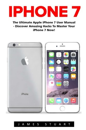 iPhone 7: The Ultimate Apple iPhone 7 User Manual - Discover Amazing Hacks To Master Your iPhone 7 Now!