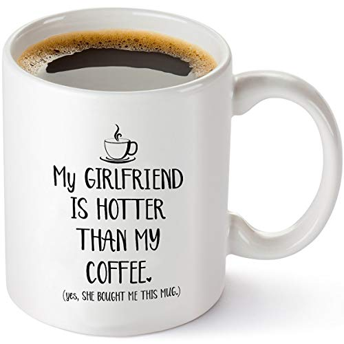 My Girlfriend Is Hotter Than My Coffee Funny Mug - Best Boyfriend Gag Gifts - Unique Valentines Day, Anniversary or Birthday Present Idea For Him From Girlfriend - 11 oz Tea Cup White