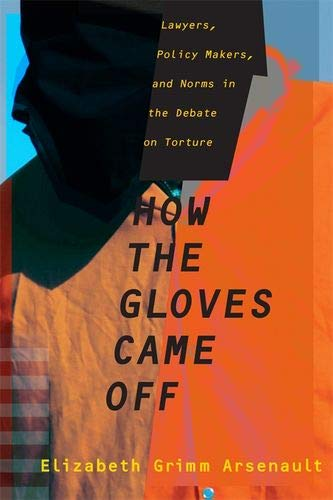 How the Gloves Came Off: Lawyers, Policy Makers, and Norms in the Debate on Torture (Columbia Studies in Terrorism and I