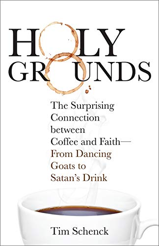 Holy Grounds: The Surprising Connection between Coffee and Faith - From Dancing Goats to Satan's Drink by Tim Schenck