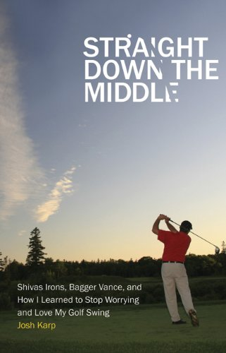 Straight Down the Middle: Shivas Irons; Bagger Vance; and How I Learned to Stop Worrying and Love My Golf Swing