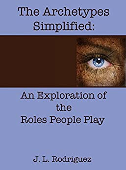 The Archetypes Simplified: An Exploration of the Roles People Play by [Rodriguez, J L]