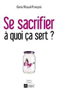 Se sacrifier à quoi ça sert ? : psychanalyse de la dépendance affective, Ricaud-François, Gene