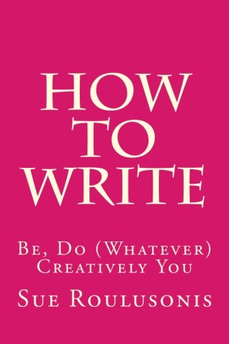 How To Write: Be, Do (Whatever) Creatively You ebook