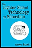 img - for The Lighter Side of Technology in Education by Aaron Bacall (2003-02-11) book / textbook / text book