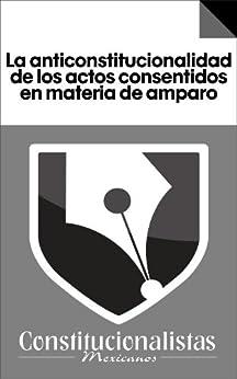 La anticonstitucionalidad de los actos consentidos en materia de amparo de [Cancino, Juan Carlos González, Víctor Francisco González Cancino]