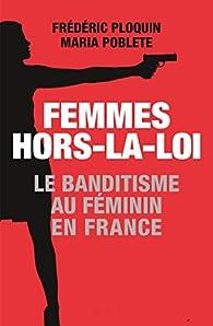 Femmes hors-la-loi : Le banditisme au féminin en France par Maria Poblete