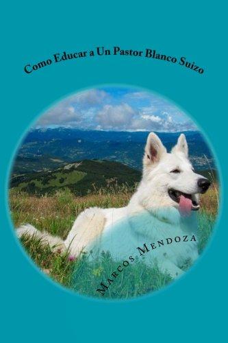 Como Educar a Un Pastor Blanco Suizo (Spanish Edition) [Marcos Mendoza] (Tapa Blanda)