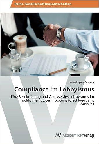 Compliance im Lobbyismus: Eine Beschreibung und Analyse des Lobbyismus im politischen System. Lösungsvorschläge samt Ausblick