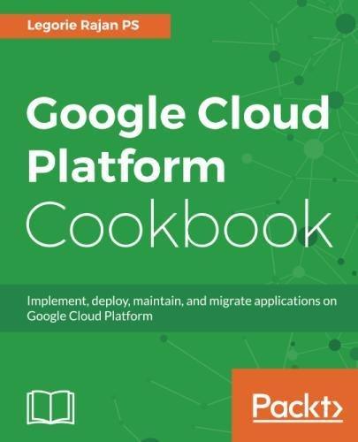 Google Cloud Platform Cookbook  Implement  Deploy  Maintain  And Migrate Applications On Google Cloud Platform