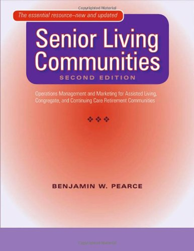Senior Living Communities: Operations Management and Marketing for Assisted Living, Congregate, and Continuing Care Retirement Communities by Benjamin W Pearce