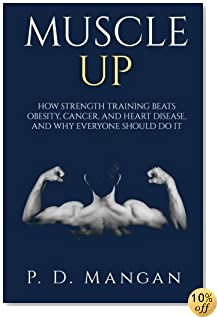 Muscle Up: How Strength Training Beats Obesity, Cancer, and Heart Disease, and Why Everyone Should Do It