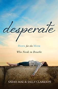 Desperate: Hope for the Mom Who Needs to Breathe by [Mae, Sarah, Clarkson, Sally]