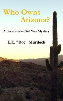 "Who Owns Arizona? A Drew Steele Civil War Mystery (Drew Steele Civil War Mysteries Book 1) by [Murdock, E.E. ""Doc""]"