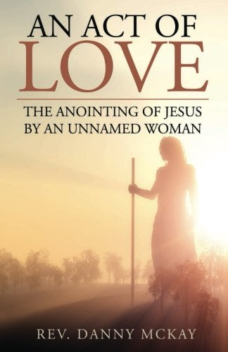 An Act of Love: The Anointing of Jesus by an Unnamed Woman