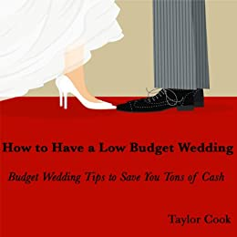 How to Have a Low Budget Wedding - Budget Wedding Tips to Save You Tons of Cash - Buy It Now by [Cook, Taylor]